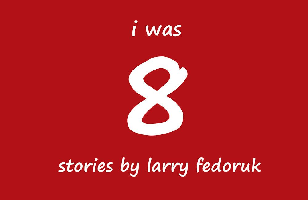 I Was 8: Stories by Larry Fedoruk
